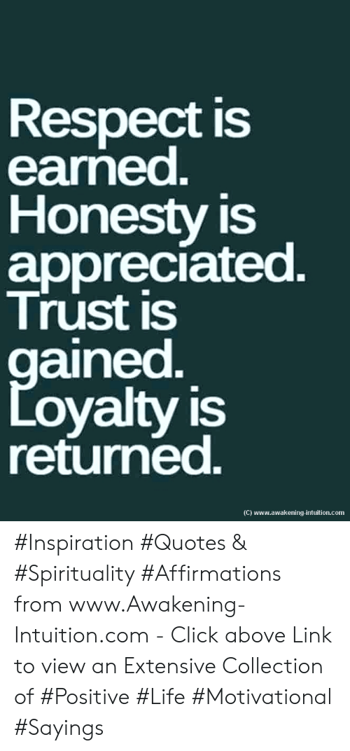 Affirmations: Respect is  earned.  Honesty is  appreciated.  Trust is  gained  Loyalty is  returned.  (C) www.awakening-intuition.com #Inspiration #Quotes & #Spirituality #Affirmations from www.Awakening-Intuition.com - Click above Link to view an Extensive Collection of #Positive #Life #Motivational #Sayings