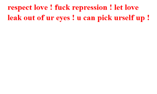 Love, Respect, and Fuck: respect love ! fuck repression ! let love  leak out of ur eyes ! u can pick urself up!