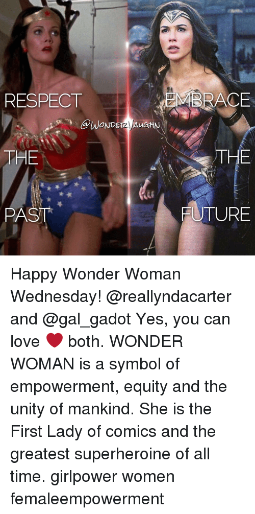 First Ladies: RESPECT  THE  PAST  MBRACE  THE  FUTURE Happy Wonder Woman Wednesday! @reallyndacarter and @gal_gadot Yes, you can love ❤️ both. WONDER WOMAN is a symbol of empowerment, equity and the unity of mankind. She is the First Lady of comics and the greatest superheroine of all time. girlpower women femaleempowerment