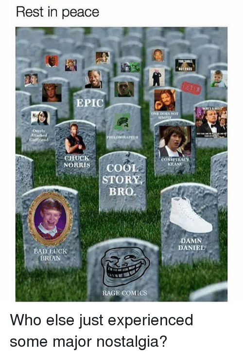 conspiracy keanu: Rest in peace  ga  NOT PASS  EPIC  NOT  SIMPI  Overly  ILOSORAPTOR  Girl  CHUCK  CONSPIRACY  KEANU  HORITIS COOL  STORY  ORRISCOOL  BRO  DAMN  DANIEL O  BAD LUCK  BRIAN  RAGE COMICS Who else just experienced some major nostalgia?