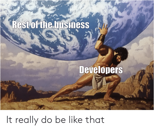 Be Like, Business, and Rest: Rest of the business  Developers It really do be like that
