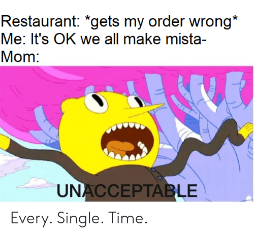 unacceptable: Restaurant: *gets my order wrong*  Me: It's OK we all make mista-  Mom:  UNACCEPTABLE Every. Single. Time.