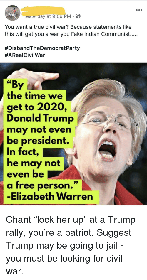 """Donald Trump, Elizabeth Warren, and Fake: resterday at 9x09 PM  You want a true civil war? Because statements like  this will get you a war you Fake Indian Communist....  #DisbandTheDemocratParty  #ARealCivilWar  """"By  the time we  get to 2020, /  Donald Trump  may not even  be president.  In fact  he may not  even be  a free person.""""  -Elizabeth Warren"""