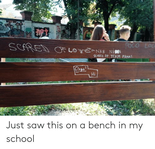 Saw, School, and Im 14 & This Is Deep: RESTIN  FAYS  DA  POCO  LOC  OE LO WENAH NIMA  SCARED OF TERM PAPERS  OcAs  Hi Just saw this on a bench in my school