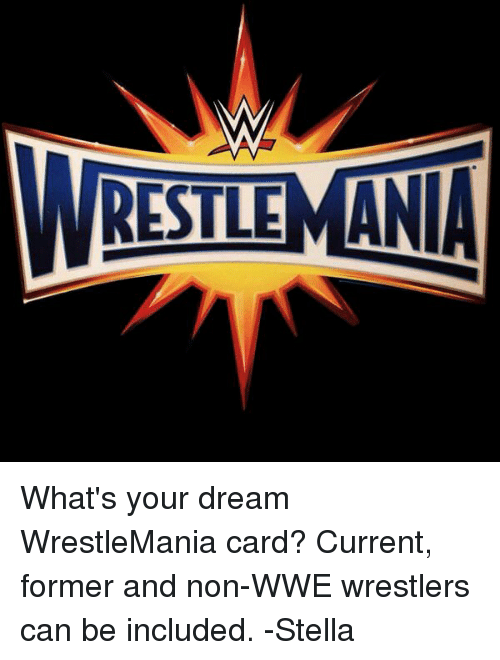wwe wrestlers: RESTLEMANIA What's your dream WrestleMania card? Current, former and non-WWE wrestlers can be included.   -Stella