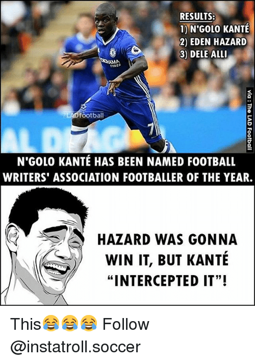 "Football, Memes, and Soccer: RESULTS:  1) N'GOL0 KANTE  2) EDEN HAZARD  3) DELE ALLI  MA  football  aLAD N GOLO KANTE HAS BEEN NAMED FOOTBALL  WRITERS ASSOCIATION FOOTBALLER OF THE YEAR.  3 HAZARD WAS GONNA  WIN IT, BUT KANTE  ""INTERCEPTED IT""! This😂😂😂 Follow @instatroll.soccer"