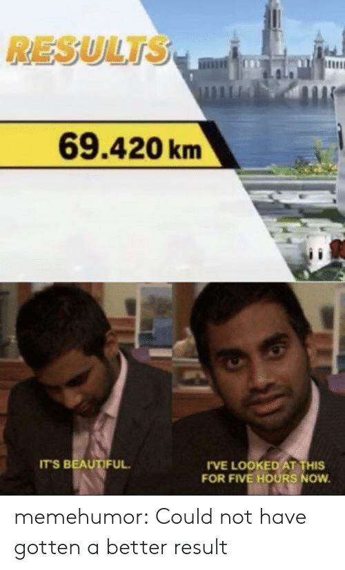 Beautiful, Tumblr, and Blog: RESULTS  69.420km  IT'S BEAUTIFUL  I'VE LOOKED AT THIS  FOR FIVE HOURS NOW memehumor:  Could not have gotten a better result
