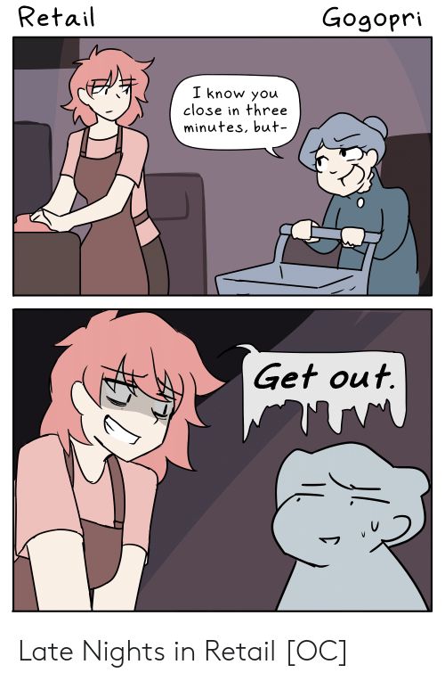 Retail: Retail  Gogopri  I know you  close in three  minutes, but  Get out. Late Nights in Retail [OC]