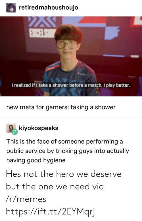 Memes, Shower, and Good: retiredmahoushoujo  I realized if I take a shower before a match, I play better.  new meta for gamers: taking a shower  kiyokospeaks  This is the face of someone performing a  public service by tricking guys into actually  having good hygiene Hes not the hero we deserve but the one we need via /r/memes https://ift.tt/2EYMqrj