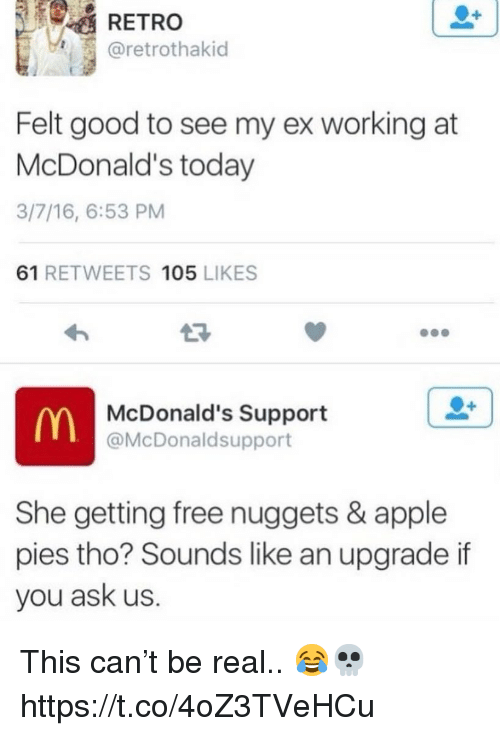 Apple, McDonalds, and Free: RETRO  @retrothakid  Felt good to see my ex working at  McDonald's today  3/7/16, 6:53 PM  61 RETWEETS 105 LIKES  McDonald's Support  @McDonaldsupport  She getting free nuggets & apple  pies tho? Sounds like an upgrade if  you ask us. This can't be real.. 😂💀 https://t.co/4oZ3TVeHCu