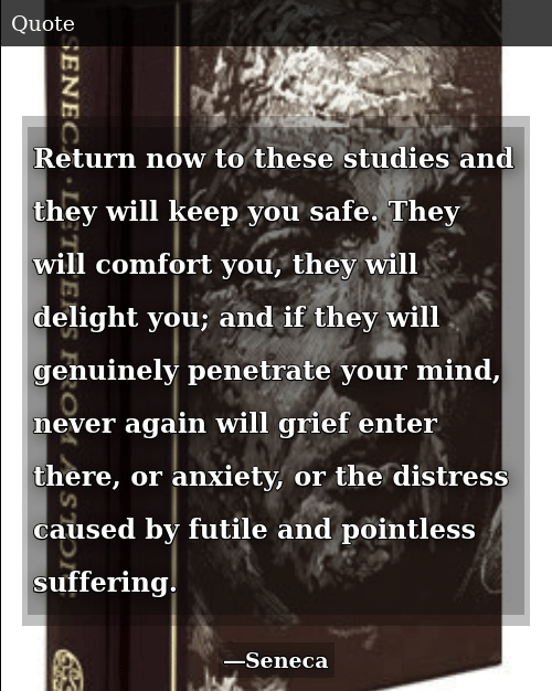 Anxiety, Grief, and Mind: Return now to these studies and they will keep you safe. They will comfort you, they will delight you; and if they will genuinely penetrate your mind, never again will grief enter there, or anxiety, or the distress caused by futile and pointless suffering.