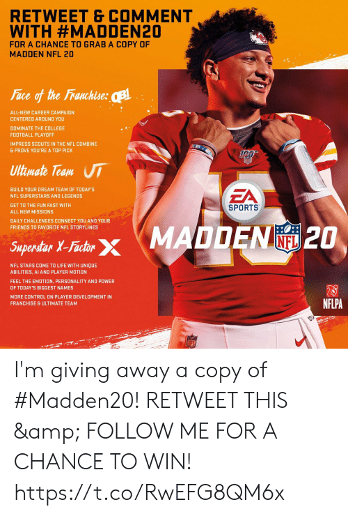 College football: RETWEET & COMMENT  WITH #MADDEN20  FOR A CHANCE TO GRAB A COPY OF  MADDEN NFL 20  Face of the Franchise: B  ALL-NEW CAREER CAMPAIGN  CENTERED AROUND YOU  DOMINATE THE COLLEGE  FOOTBALL PLAYOFF  IMPRESS SCOUTS IN THE NFL COMBINE  & PROVE YOU'RE A TOP PICK  Ultimate Team UI  EA  BUILD YOUR DREAM TEAM OF TODAY'S  NFL SUPERSTARS AND LEGENDS  GET TO THE FUN FAST WITH  SPORTS  ALL NEW MISSIONS  DAILY CHALLENGES CONNECT YOU AND YOUR  FRIENDS TO FAVORITE NFL STORYLINES  Saperdar X-Fashr MADDEN 2O  INFL  Superstar X-Factor  NFL STARS COME TO LIFE WITH UNIQUE  ABILITIES, AI AND PLAYER MOTION  FEEL THE EMOTION, PERSONALITY AND POWER  OF TODAY'S BIGGEST NAMES  MORE CONTROL ON PLAYER DEVELOPMENT IN  NFLPA  FRANCHISE & ULTIMATE TEAM  LFL I'm giving away a copy of #Madden20!   RETWEET THIS & FOLLOW ME FOR A CHANCE TO WIN! https://t.co/RwEFG8QM6x