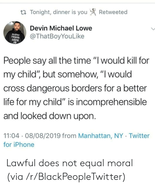 """Blackpeopletwitter, Iphone, and Life: Retweeted  t Tonight, dinner is you  Devin Michael Lowe  @ThatBoyYouLike  TRANS  LOVE  People say all the time """"I would kill for  my child"""", but somehow, """"I would  cross dangerous borders for a better  life for my child"""" is incomprehensible  and looked down upon.  11:04 08/08/2019 from Manhattan, NY Twitter  for iPhone Lawful does not equal moral (via /r/BlackPeopleTwitter)"""