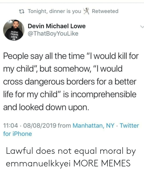 """Dank, Iphone, and Life: Retweeted  t Tonight, dinner is you  Devin Michael Lowe  @ThatBoyYouLike  TRANS  LOVE  People say all the time """"I would kill for  my child"""", but somehow, """"I would  cross dangerous borders for a better  life for my child"""" is incomprehensible  and looked down upon.  11:04 08/08/2019 from Manhattan, NY Twitter  for iPhone Lawful does not equal moral by emmanuelkkyei MORE MEMES"""