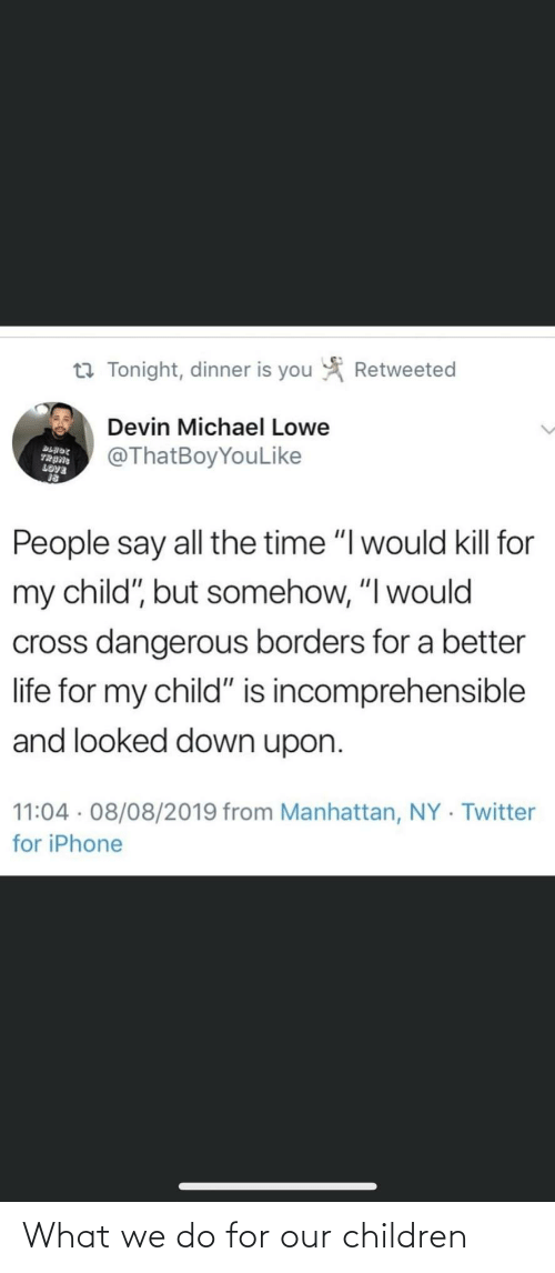 """Time I: Retweeted  t7 Tonight, dinner is you  Devin Michael Lowe  @ThatBoyYouLike  BLADE  TRANG  LOVE  People say all the time """"I would kill for  my child"""", but somehow, """"I would  cross dangerous borders for a better  life for my child"""" is incomprehensible  and looked down upon.  11:04 · 08/08/2019 from Manhattan, NY · Twitter  for iPhone What we do for our children"""