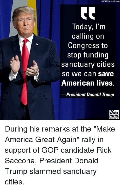 "America, Donald Trump, and Memes: REUTERS/Joshua Roberts  Today, l'nm  calling on  Congress to  stop funding  sanctuary cities  SO We can Save  American lIives.  -President Donald Trump  FOX  EWS During his remarks at the ""Make America Great Again"" rally in support of GOP candidate Rick Saccone, President Donald Trump slammed sanctuary cities."