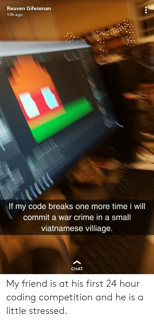 Crime, Chat, and Time: Reuven Gifeisman  1 0h ago  If my code breaks one more time i will  commit a war crime in a small  viatnamese villiage  CHAT My friend is at his first 24 hour coding competition and he is a little stressed.