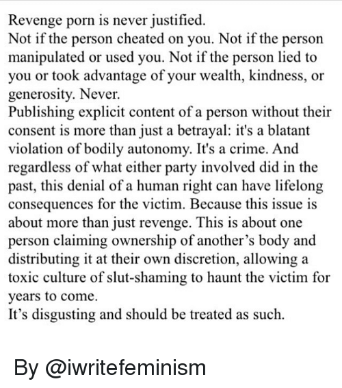 Crime, Memes, and Party: Revenge porn is never justified  Not if the person cheated on you. Not if the person  manipulated or used you. Not if the person lied to  you or took advantage of your wealth, kindness, or  generosity. Never.  Publishing explicit content of a person without their  consent is more than just a betrayal: it's a blatant  violation of bodily autonomy. It's a crime. And  regardless of what either party involved did in the  past, this denial of a human right can have lifelong  consequences for the victim. Because this issue is  about more than iust revenge. This is about one  person claiming ownership of another's body and  distributing it at their own discretion, allowing a  toxic culture of slut-shaming to haunt the victim for  years to come.  It's disgusting and should be treated as such. By @iwritefeminism
