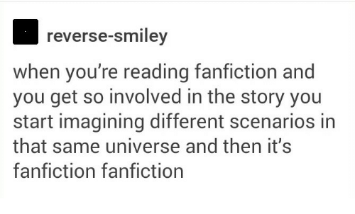smiley: reverse-smiley  when you're reading fanfiction and  you get so involved in the story you  start imagining different scenarios in  that same universe and then it's  fanfiction fanfiction