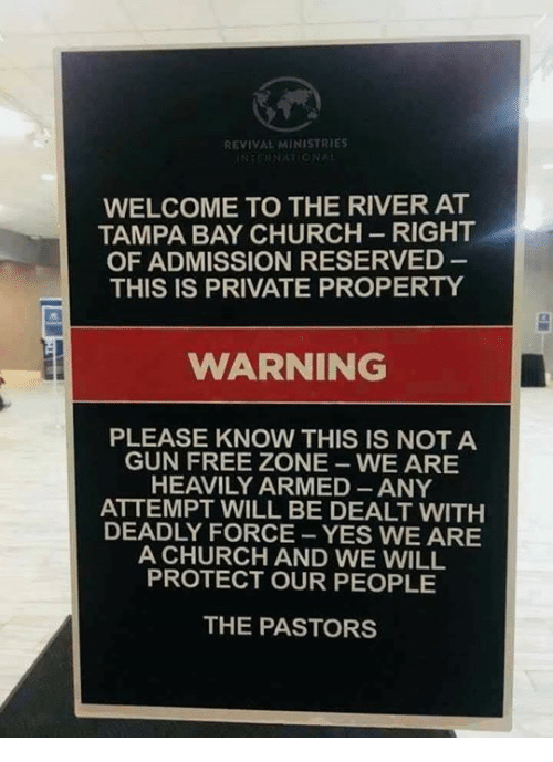 Gun Free Zone: REVIVAL MINISTRIES  WELCOME TO THE RIVER AT  TAMPA BAY CHURCH-RIGHT  OF ADMISSION RESERVED  THIS IS PRIVATE PROPERTY  WARNING  PLEASE KNOW THIS IS NOT A  GUN FREE ZONE WE ARE  HEAVILY ARMED ANY  ATTEMPT WILL BE DEALT WITH  DEADLY FORCE -YES WE ARE  A CHURCH AND WE WILL  PROTECT OUR PEOPLE  THE PASTORS
