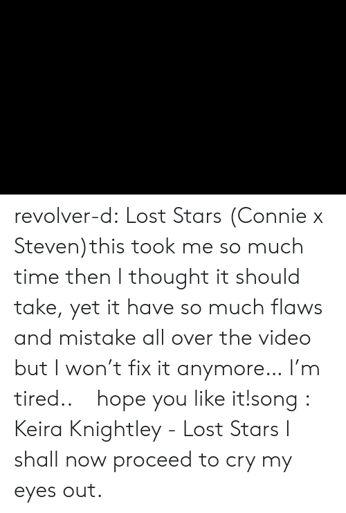 Tumblr, Lost, and I Won: revolver-d:  Lost Stars (Connie x Steven)this took me so much time then I thought it should take, yet it have so much flaws and mistake all over the video but I won't fix it anymore… I'm tired..ㅜㅜhope you like it!song :   Keira Knightley - Lost Stars    I shall now proceed to cry my eyes out.