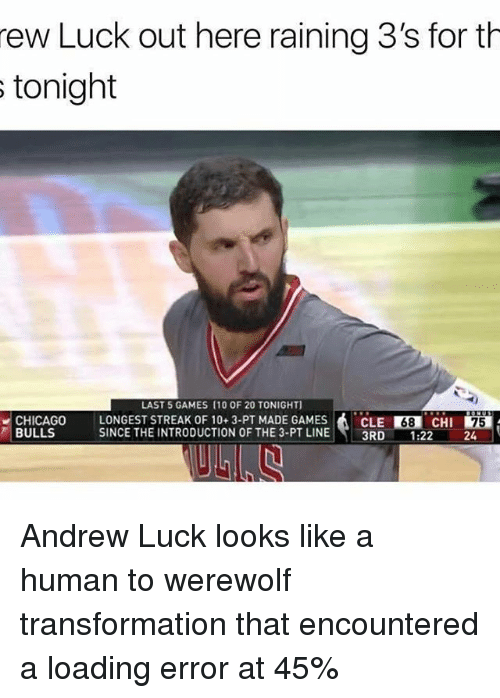 Andrew Luck: rew Luck out here raining 3's for th  s tonight  LAST 5 GAMES (10 OF 20 TONIGHT]  CHICAGO LONGEST STREAK OF 10 3-PT MADE GAMES  A CLE R38 CHI  75  BULLS  SINCE THE INTRODUCTION OF THE 3-PT LINE  3RD  1.22 Andrew Luck looks like a human to werewolf transformation that encountered a loading error at 45%