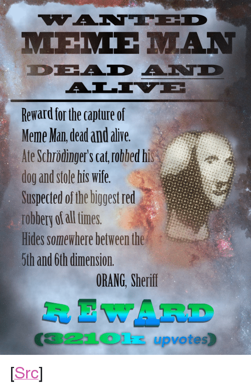 "aad: Reward for the capture of  Meme Man dead and alive  Ate Schrödinger's cat robbed his  dog and stole his wife.  Suspected of the biggest red  robbery of all times.  Hides somewhere between the  5th and 6th dimension.  ORANG, Sherif  R EWARD  321Olk upvotes) <p>[<a href=""https://www.reddit.com/r/surrealmemes/comments/878rii/%E1%BA%87ant%C3%AAd_dead_and_%C3%A4l%C4%ADv%C3%AB_mem%E1%BA%BD_m%C4%81n/"">Src</a>]</p>"