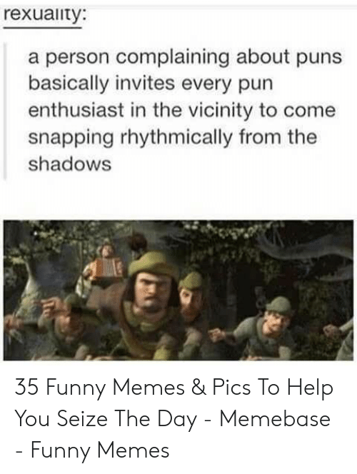 the shadows: rexuaity:  a person complaining about puns  basically invites every pun  enthusiast in the vicinity to come  snapping rhythmically from the  shadows 35 Funny Memes & Pics To Help You Seize The Day - Memebase - Funny Memes
