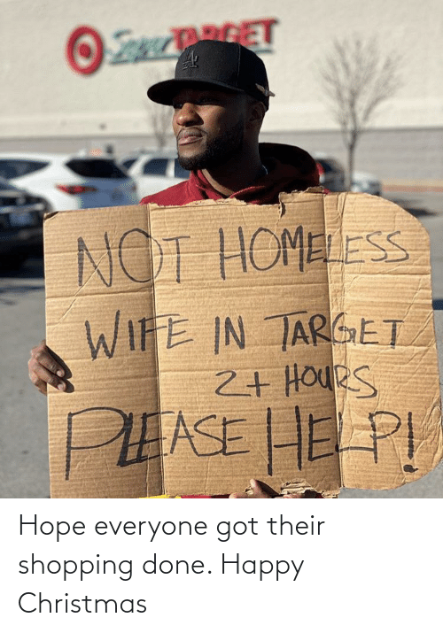 Homeless: RGET  NOT HOMELESS  WIFE IN TARGET  2+ HOUeS  PEASE HE PI Hope everyone got their shopping done. Happy Christmas