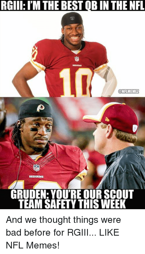 Bad, Memes, and Nfl: RGIII: IM THE BEST QBIN THE NFL  NFLMEMEZ  GRUDEN: YOU'RE OUR SCOUT  TEAM SAFETY THISWEEK And we thought things were bad before for RGIII... LIKE NFL Memes!