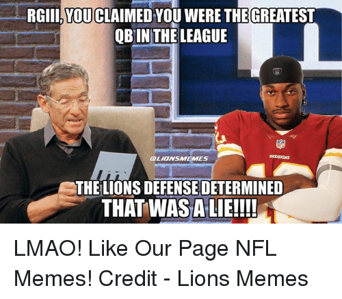 Lmao, Memes, and Nfl: RGIII YOUCLAIMED YOU WERE THE GREATEST  OB IN THE LEAGUE  GRLIONSUMEMES  THE LIONSDEFENSEDETERMINED  THAT WASALIE!!!! LMAO!  Like Our Page NFL Memes!  Credit - Lions Memes