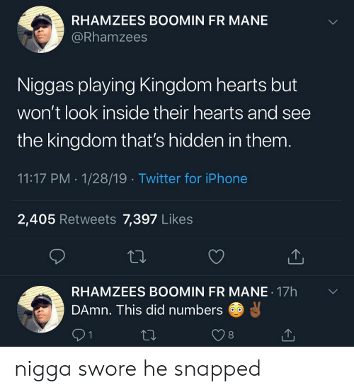 Iphone, Memes, and Twitter: RHAMZEES BOOMIN FR MANE  @Rhamzees  Niggas playing Kingdom hearts but  won't look inside their hearts and see  the kingdom that's hidden in them  11:17 PM 1/28/19 Twitter for iPhone  2,405 Retweets 7,397 Likes  RHAMZEES BOOMIN FR MANE 17h  DAmn. This did numbers  91  8 nigga swore he snapped