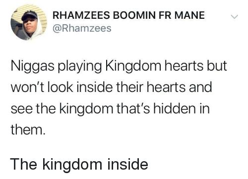 Kingdom Hearts, Hearts, and Hidden: RHAMZEES BOOMIN FR MANE V  @Rhamzees  Niggas playing Kingdom hearts but  won't look inside their hearts and  see the kingdom that's hidden in  them. The kingdom inside