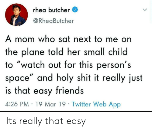 """Friends, Shit, and Twitter: rhea butcher  @RheaButcher  A mom who sat next to me on  the plane told her small child  to """"watch out for this person's  space"""" and holy shit it really just  is that easy friends  4:26 PM 19 Mar 19 Twitter Web App Its really that easy"""