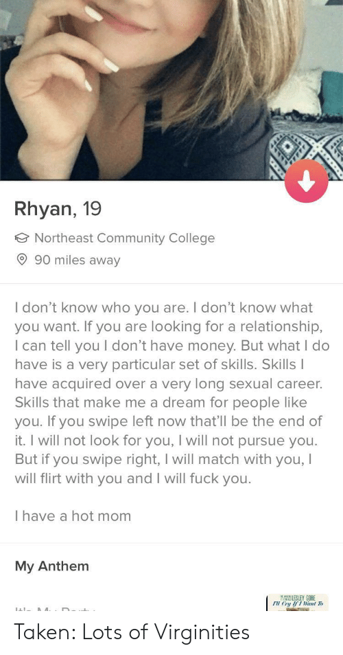 A Dream, College, and Community: Rhyan, 19  Northeast Community College  90 miles away  I don't know who you are. I don't know what  you want. If you are looking for a relationship,  I can tell you I don't have money. But what I do  have is a very particular set of skills. Skills  have acquired over a very long sexual career.  Skills that make me a dream for people like  you. If you swipe left now that'll be the end of  it. I will not look for you, I will not pursue you  But if you swipe right, I will match with you,  will flirt with you and I will fuck you.  I have a hot mom  My Anthem  ELESLEY GORE  FU Cry fI Wanl Tv Taken: Lots of Virginities