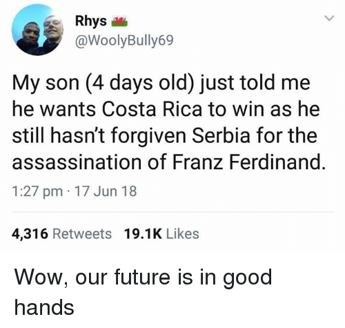 Costa Rica: Rhys  @WoolyBully69  My son (4 days old) just told me  he wants Costa Rica to win as he  still hasn't forgiven Serbia for the  assassination of Franz Ferdinand  1:27 pm 17 Jun 18  4,316 Retweets 19.1K Likes Wow, our future is in good hands
