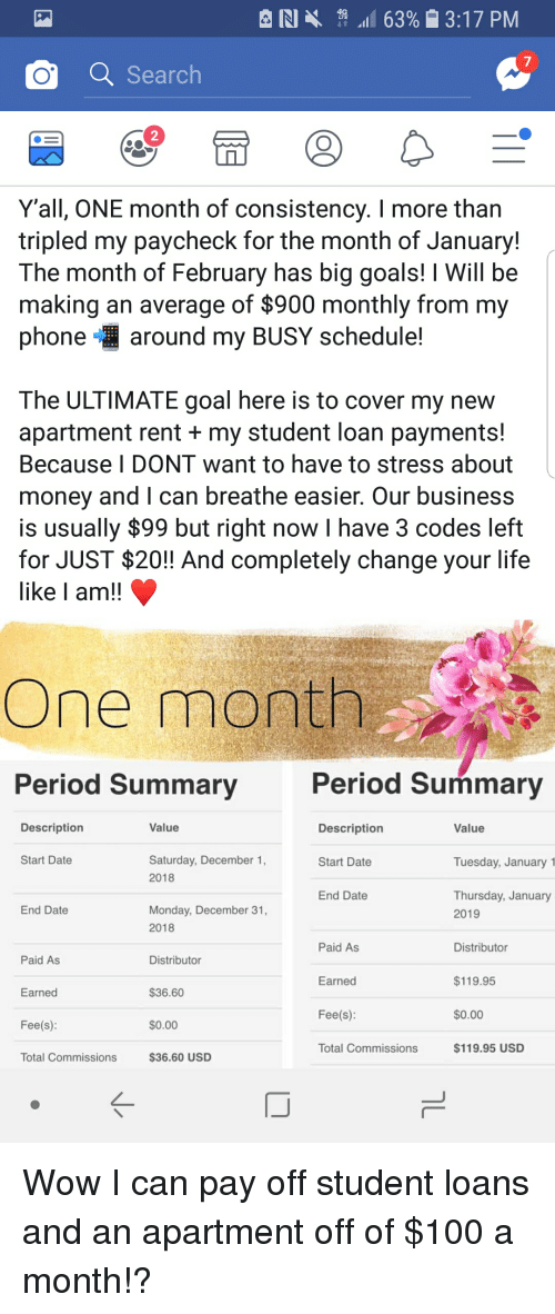 Anaconda, Goals, and Life: RI  11 63%  3:17 PM  7  Search  2  Y'all, ONE month of consistency. I more than  tripled my paycheck for the month of January!  The month of February has big goals! I Will be  making an average of $900 monthly from my  phone around my BUSY schedule!  The ULTIMATE goal here is to cover my new  apartment rent + my student loan payments!  Because I DONT want to have to stress about  money and I can breathe easier. Our business  is usually $99 but right now I have 3 codes left  for JUST $20!! And completely change your life  like I am!!  One month  Period Summary  Period Summary  Description  Value  Description  Value  Start Date  Saturday, December 1  2018  Start Date  Tuesday, January 1  Thursday, January  2019  End Date  End Date  Monday, December 31,  2018  Paid As  Distributor  Paid As  Distributor  $119.95  $0.00  $119.95 USD  Earned  $36.60  $0.00  $36.60 USD  Earned  Fee(s):  Fee(s):  Total Commissions  Total Commissions