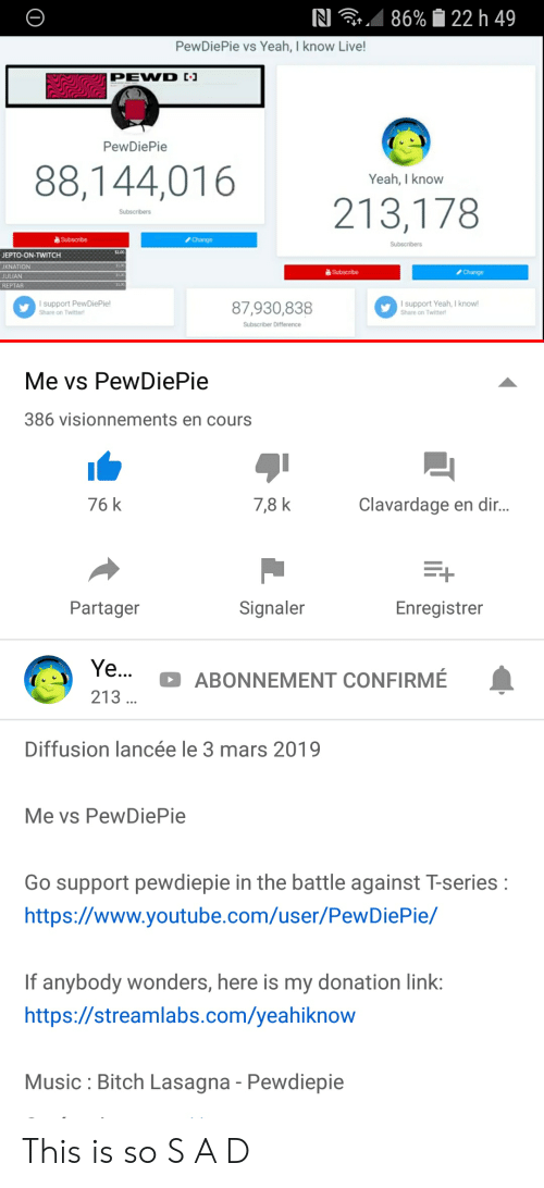 reptar: RI  86%  22 h 49  PewDiePi  ie vs Yeah, I know Li  ve  PewDiePie  88,144,016  Yeah, I know  213,178  Subscribe  Change  JEPTO-ON-TWITCH  JKNATİON  JULIAN  REPTAR  a Subscribe  Change  l support PewDiePie!  Share on Twitter  87930,838  I support Yeah, I knowl  Share on Twitter  Subscriber Difference  Me vs PewDiePie  386 visionnements en cours  76 k  7,8 k  Clavardage en dir  1  Partager  Signaler  Enregistrer  ABONNEMENT CONFIRME  213  Diffusion lancée le 3 mars 2019  Me vs PewDiePie  Go support pewdiepie in the battle against T-series  https://www.youtube.com/user/PewDiePie/  If anybody wonders, here is my donation link  https://streamlabs.com/yeahiknow  Music Bitch Lasagna - Pewdiepie This is so S A D