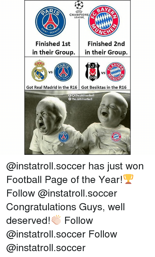 Football, Memes, and Real Madrid: RI  BAYE  CHAMPIONS  LEAGUE  T GER  CHE  Finished 1st  Finished 2nd  in their Group.in their Group.  AR/  vS  VS  90  Got Real Madrid in the R16 Got Besiktas in the R16  。。TheLADFootball  O The.LAD.Football @instatroll.soccer has just won Football Page of the Year!🏆 Follow @instatroll.soccer Congratulations Guys, well deserved!👏🏻 Follow @instatroll.soccer Follow @instatroll.soccer