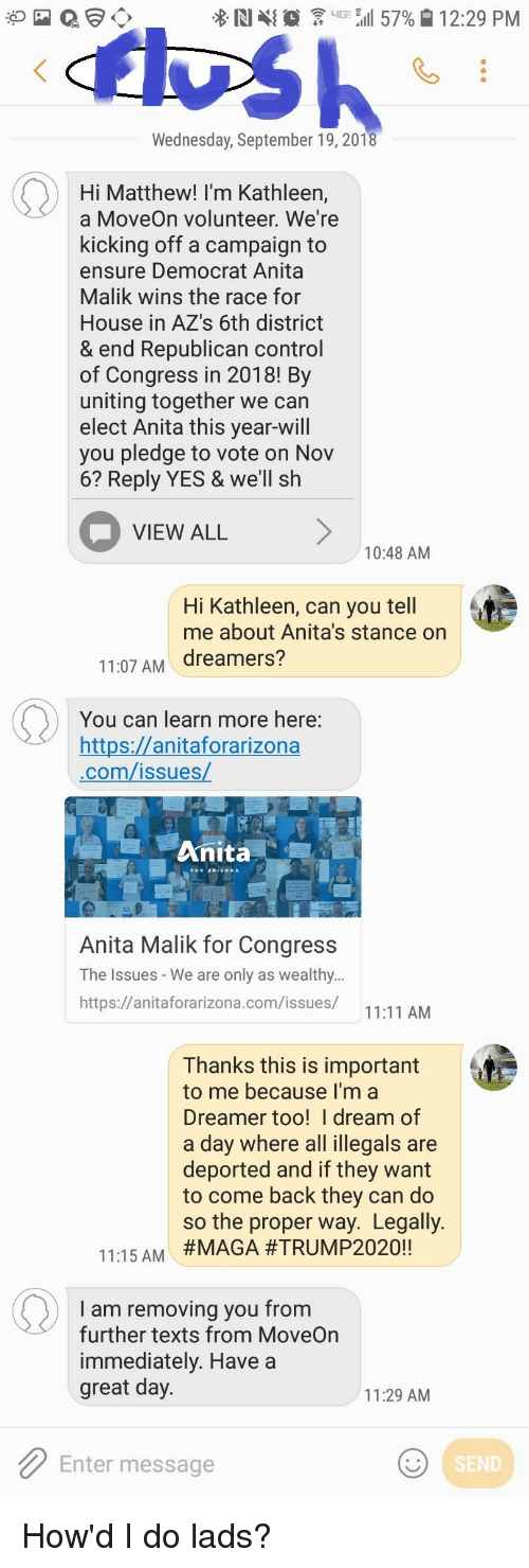 Control, Ensure, and House: % RI {  er. G 811 57%  12:29 PM  Wednesday, September 19, 2018  Hi Matthew! I'm Kathleen,  a MoveOn volunteer. We're  kicking off a campaign to  ensure Democrat Anita  Malik wins the race for  House in AZ's 6th district  & end Republican control  of Congress in 2018! By  uniting together we can  elect Anita this year-will  you pledge to vote on Nov  6? Reply YES & we'll sh  VIEW ALL  10:48 AM  Hi Kathleen, can you tell  me about Anita's stance on  11:07 AM dreamers?  You can learn more here:  https://anitaforarizona  .com/issues  Anita  Anita Malik for Congress  The Issues - We are only as wealthy..  https://anitaforarizona.com/issues/  11:11 AM  Thanks this is important  to me because I'm a  Dreamer too! I dream of  a day where all illegals are  deported and if they want  to come back they can do  so the proper way. Legally  #MAGA #TRUMP2020!!  11:15AM  I am removing you from  further texts from MoveOn  immediately. Have a  great day.  11:29 AM  Enter message  SEND