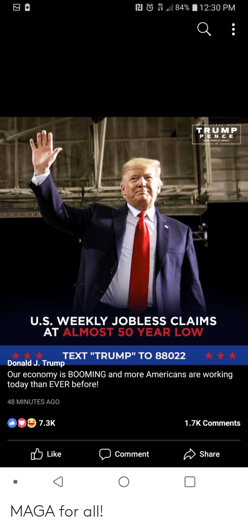 """America, Text, and Today: RI  n.11 84%  2:30 PM  TRU MP  P E N C E  KEEP AMERICA GREAT  45  U.S. WEEKLY JOBLESS CLAIMS  AT ALMOST 50 YEAR LOW  TEXT """"TRUMP"""" TO 88022  Donald J. Trump  Our economy is B0OMING and more Americans are working  today than EVER before!  48 MINUTES AGO  1.7K Comments  Like  Comment  Share  0 MAGA for all!"""