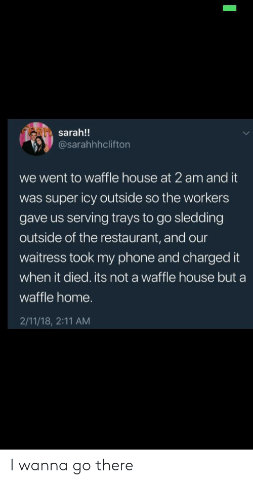 waffle: RI sarah!!  @sarahhhclifton  we went to waffle house at 2 am and it  was super icy outside so the workers  gave us serving trays to go sledding  outside of the restaurant, and our  waitress took my phone and charged it  when it died. its not a waffle house but a  waffle home.  2/11/18, 2:11 AM I wanna go there