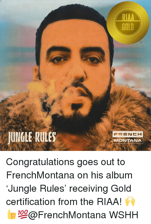 Memes, Wshh, and Congratulations: RIAA  GOLD  TH  UNGLE RULES  MONTANA Congratulations goes out to FrenchMontana on his album 'Jungle Rules' receiving Gold certification from the RIAA! 🙌👍💯@FrenchMontana WSHH