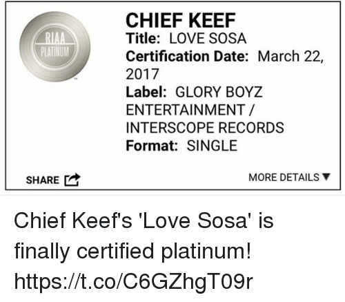 Keefs: RIAA  PLATINUM  SHARE  CHIEF KEEF  Title: LOVE SOSA  Certification Date: March 22,  2017  Label: GLORY BOYZ  ENTERTAINMENT  INTERSCOPE RECORDS  Format: SINGLE  MORE DETAILS Y Chief Keef's 'Love Sosa' is finally certified platinum! https://t.co/C6GZhgT09r