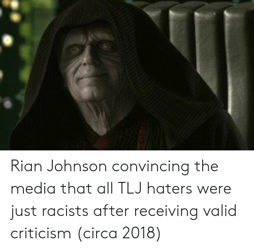 Criticism, Media, and All: Rian Johnson convincing the media that all TLJ haters were just racists after receiving valid criticism (circa 2018)