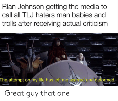Life, Criticism, and Media: Rian Johnson getting the media to  call all TLJ haters man babies and  trolls after receiving actual criticism  The attempt on my life has left mescarred and deformed Great guy that one