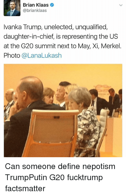 Népotisme: rian Klaas  @brianklaas  Ivanka Trump, unelected, unqualified,  daughter-in-chief, is representing the US  at the G20 summit next to May, Xi, Merkel.  Photo @LanaLukash Can someone define nepotism TrumpPutin G20 fucktrump factsmatter