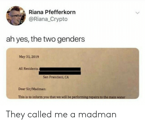 San Francisco: Riana Pfefferkorn  @Riana_Crypto  ah yes, the two genders  May 31, 2019  All Residents.  San Francisco, CA  Dear Sir/Madman:  This is to inform you that we will be performing repairs to the main water They called me a madman