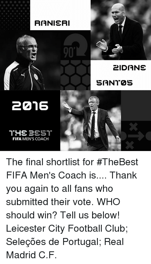 thank you again: RIANIERI  20216  THE PEST  FIFA MEN'S COACH  2IDIANE  SIANT2S The final shortlist for #TheBest FIFA Men's Coach is.... Thank you again to all fans who submitted their vote. WHO should win? Tell us below! Leicester City Football Club; Seleções de Portugal; Real Madrid C.F.