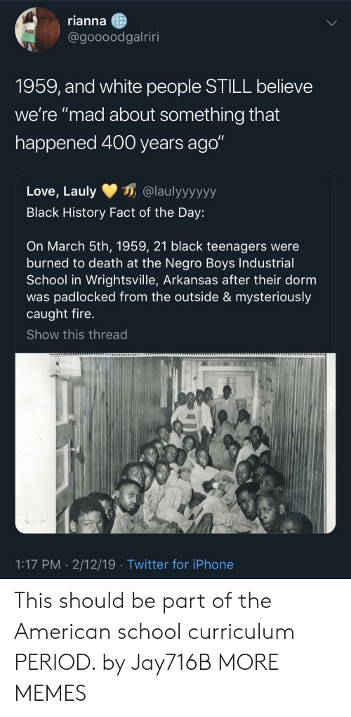 """Arkansas: rianna  @goooodgalriri  1959, and white people STILL believe  we're """"mad about something that  happened 400 years ago""""  Love, Lauly@laulyyyyyy  Black History Fact of the Day:  On March 5th, 1959, 21 black teenagers were  burned to death at the Negro Boys Industrial  School in Wrightsville, Arkansas after their dorm  was padlocked from the outside & mysteriously  caught fire  Show this thread  1:17 PM- 2/12/19  Twitter for iPhone This should be part of the American school curriculum PERIOD. by Jay716B MORE MEMES"""